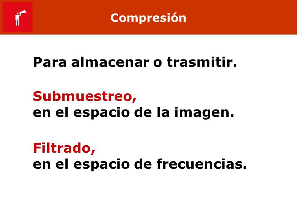 Compresión Para almacenar o trasmitir. Submuestreo, en el espacio de la imagen. Filtrado, en el espacio de frecuencias.