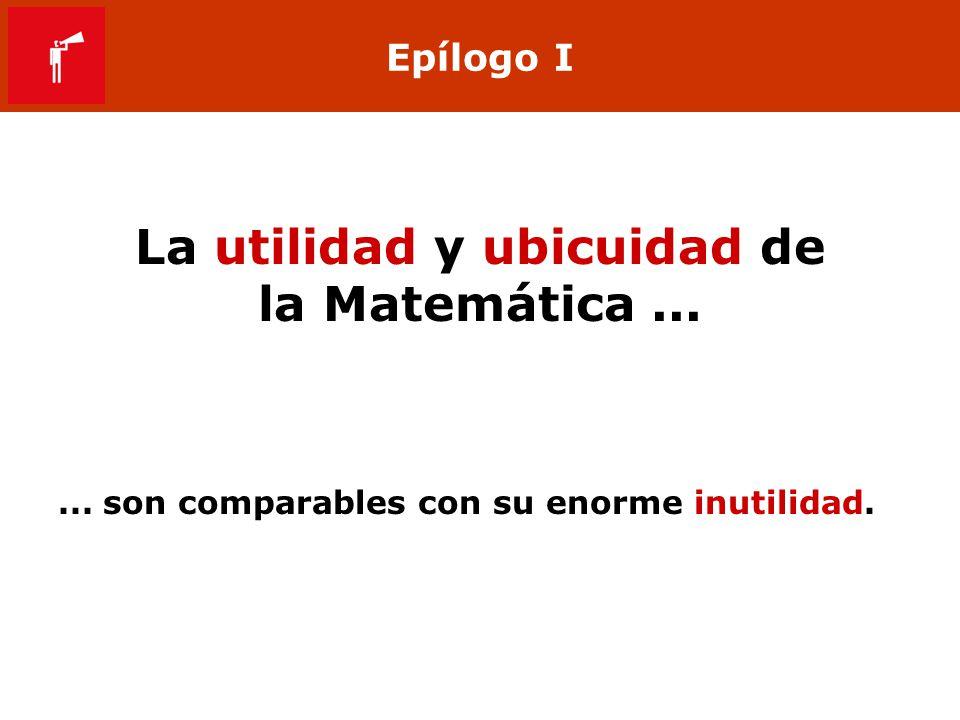 Epílogo I La utilidad y ubicuidad de la Matemática...... son comparables con su enorme inutilidad.