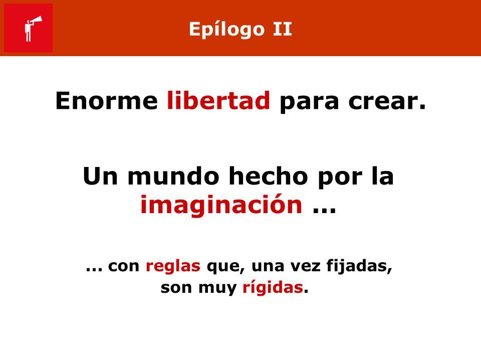Epílogo II Enorme libertad para crear. Un mundo hecho por la imaginación...... con reglas que, una vez fijadas, son muy rígidas.
