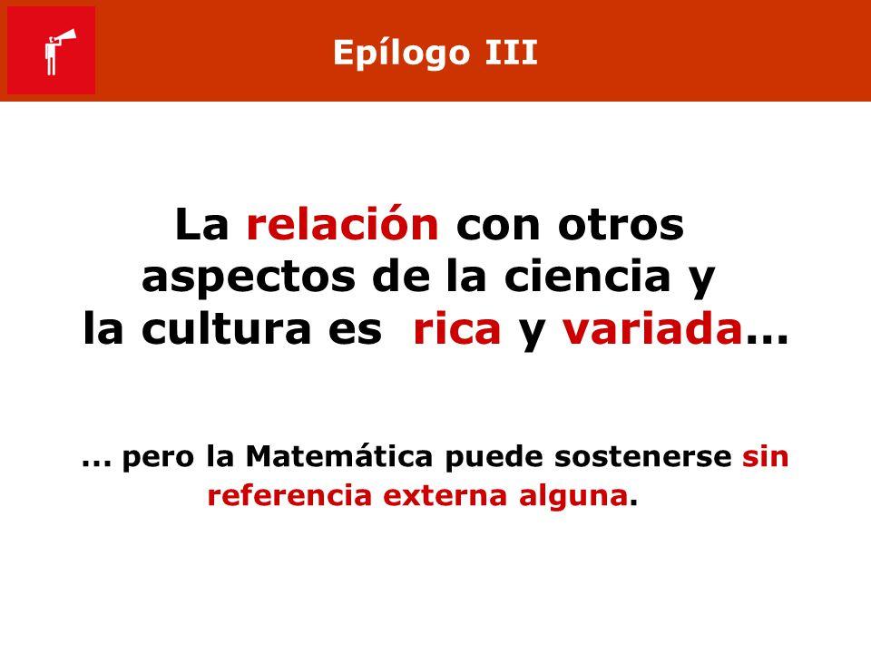 Epílogo III La relación con otros aspectos de la ciencia y la cultura es rica y variada...... pero la Matemática puede sostenerse sin referencia exter