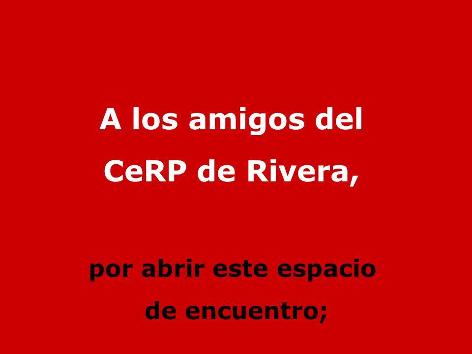 A los amigos del CeRP de Rivera, por abrir este espacio de encuentro;