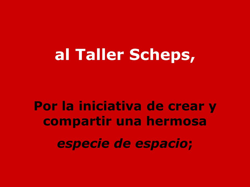 al Taller Scheps, Por la iniciativa de crear y compartir una hermosa especie de espacio;