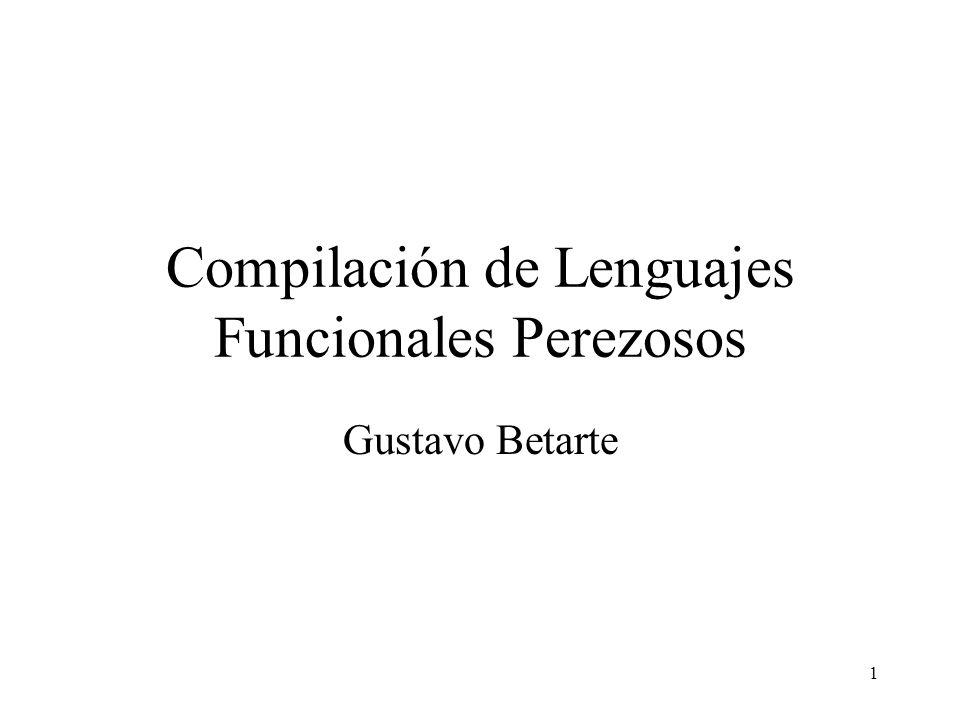 1 Compilación de Lenguajes Funcionales Perezosos Gustavo Betarte
