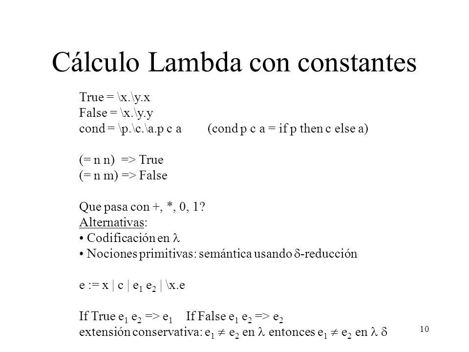 10 Cálculo Lambda con constantes True = \x.\y.x False = \x.\y.y cond = \p.\c.\a.p c a (cond p c a = if p then c else a) (= n n) => True (= n m) => Fal