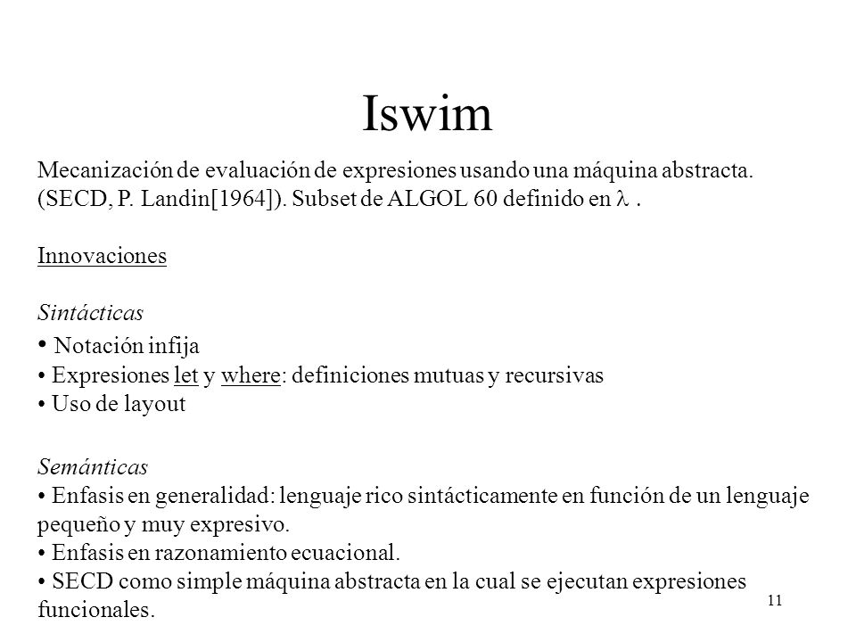 11 Iswim Mecanización de evaluación de expresiones usando una máquina abstracta. (SECD, P. Landin[1964]). Subset de ALGOL 60 definido en Innovaciones