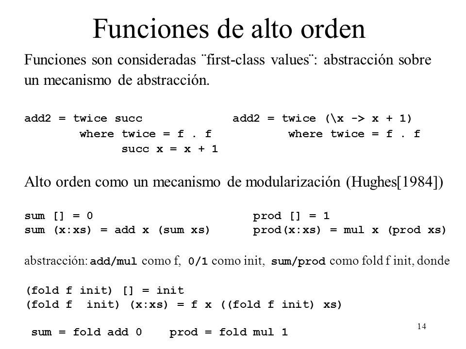 14 Funciones de alto orden Funciones son consideradas ¨first-class values¨: abstracción sobre un mecanismo de abstracción. add2 = twice succ add2 = tw