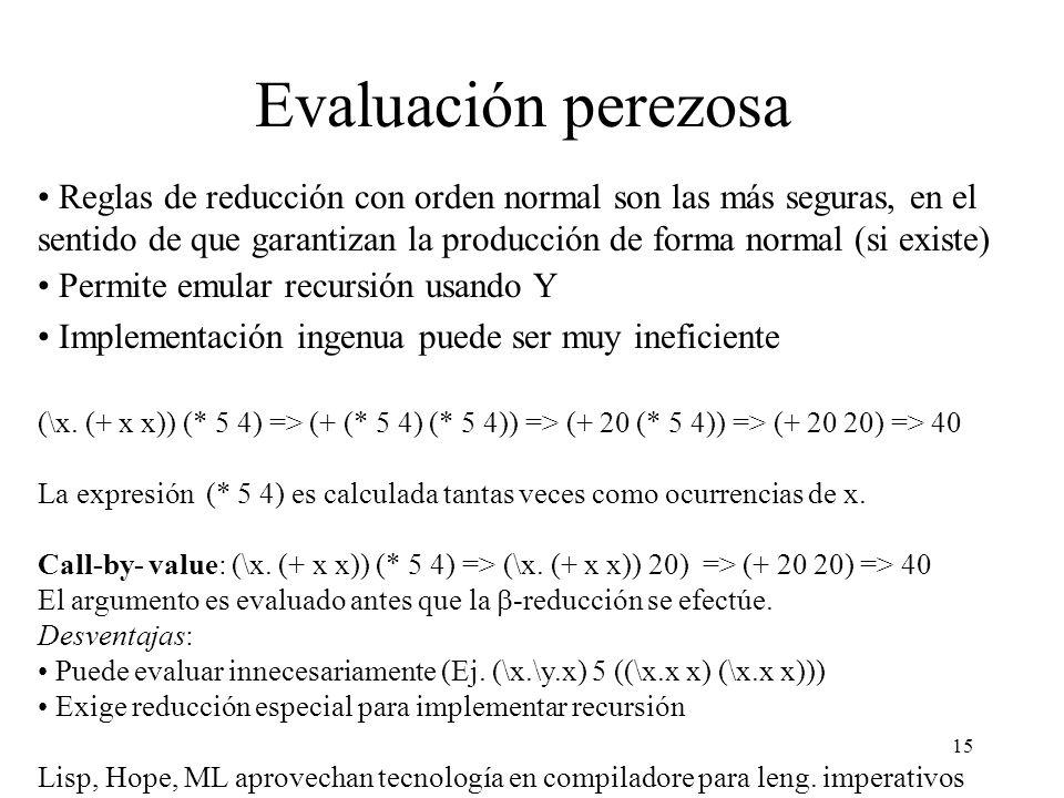 15 Evaluación perezosa Reglas de reducción con orden normal son las más seguras, en el sentido de que garantizan la producción de forma normal (si existe) Permite emular recursión usando Y Implementación ingenua puede ser muy ineficiente (\x.