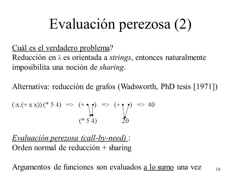 16 Evaluación perezosa (2) Cuál es el verdadero problema? Reducción en es orientada a strings, entonces naturalmente imposibilita una noción de sharin