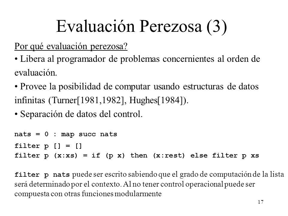 17 Evaluación Perezosa (3) Por qué evaluación perezosa? Libera al programador de problemas concernientes al orden de evaluación. Provee la posibilidad