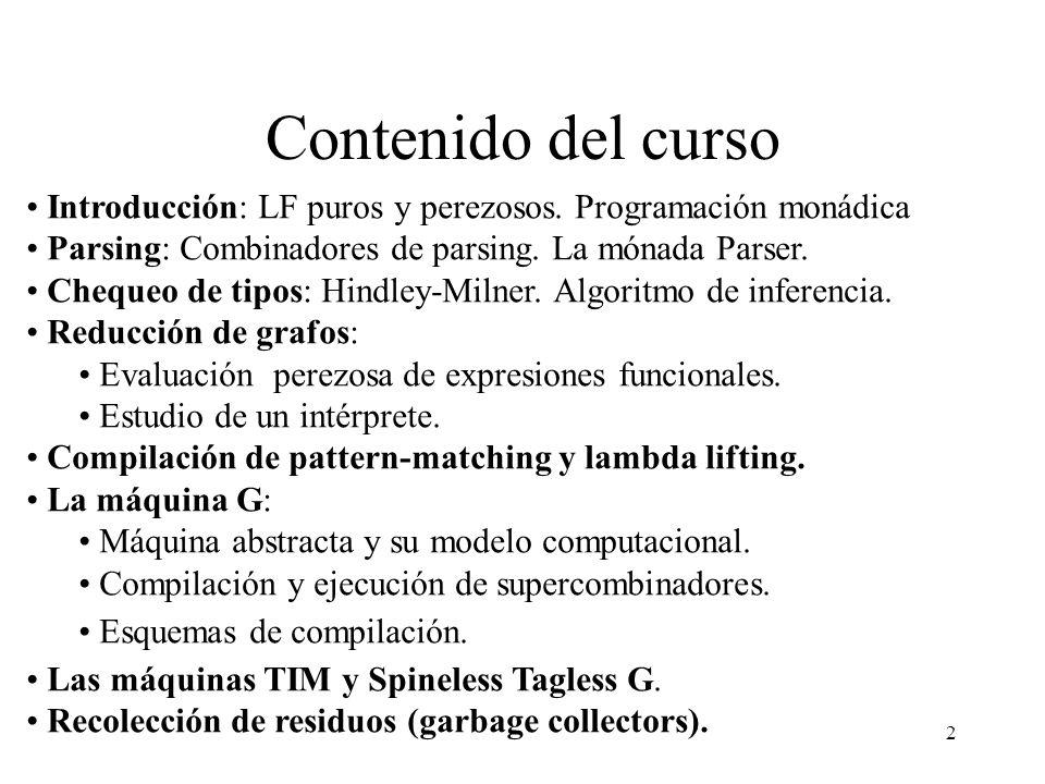2 Contenido del curso Introducción: LF puros y perezosos. Programación monádica Parsing: Combinadores de parsing. La mónada Parser. Chequeo de tipos: