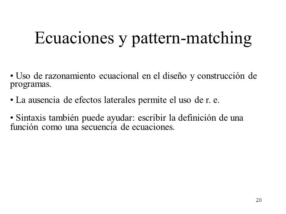 20 Ecuaciones y pattern-matching Uso de razonamiento ecuacional en el diseño y construcción de programas. La ausencia de efectos laterales permite el