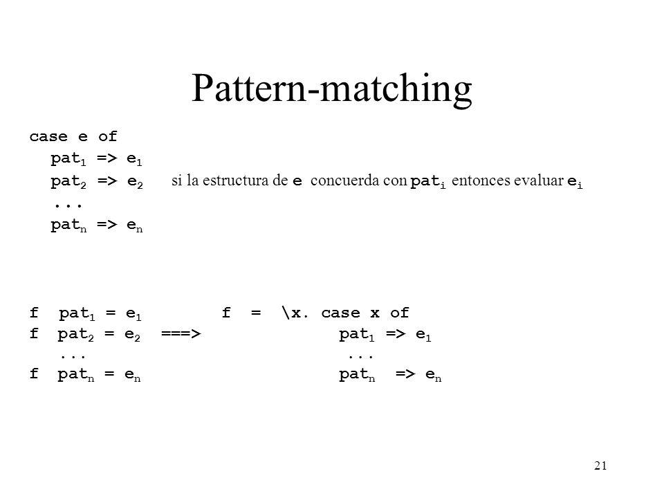 21 Pattern-matching case e of pat 1 => e 1 pat 2 => e 2 si la estructura de e concuerda con pat i entonces evaluar e i... pat n => e n f pat 1 = e 1 f