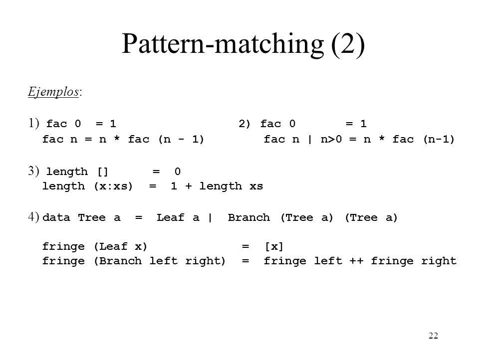 22 Pattern-matching (2) Ejemplos: 1) fac 0 = 1 2) fac 0 = 1 fac n = n * fac (n - 1) fac n | n>0 = n * fac (n-1) 3) length [] = 0 length (x:xs) = 1 + length xs 4) data Tree a = Leaf a | Branch (Tree a) (Tree a) fringe (Leaf x) = [x] fringe (Branch left right) = fringe left ++ fringe right