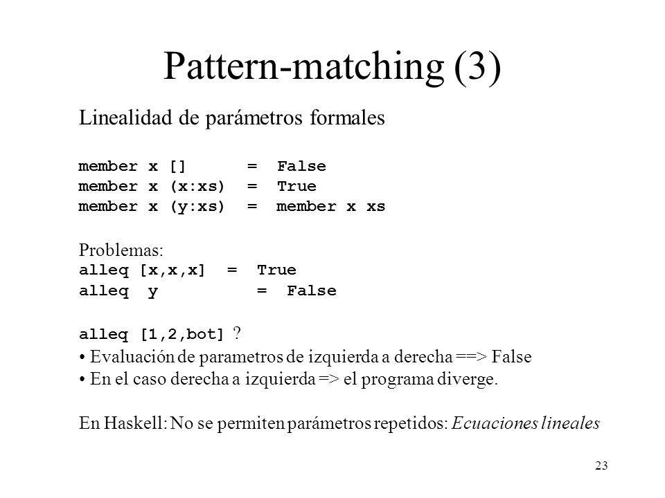 23 Pattern-matching (3) Linealidad de parámetros formales member x [] = False member x (x:xs) = True member x (y:xs) = member x xs Problemas: alleq [x,x,x] = True alleq y = False alleq [1,2,bot] .