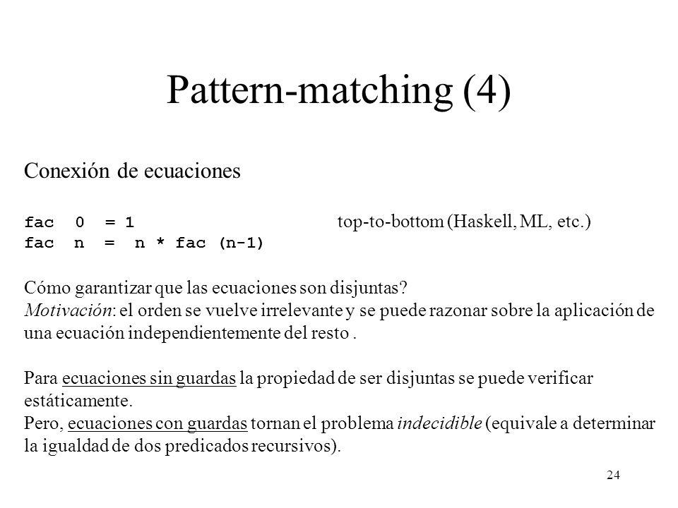 24 Pattern-matching (4) Conexión de ecuaciones fac 0 = 1 top-to-bottom (Haskell, ML, etc.) fac n = n * fac (n-1) Cómo garantizar que las ecuaciones son disjuntas.