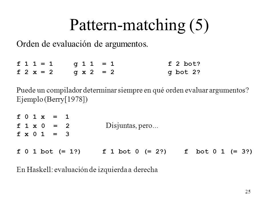 25 Pattern-matching (5) Orden de evaluación de argumentos. f 1 1 = 1 g 1 1 = 1 f 2 bot? f 2 x = 2 g x 2 = 2 g bot 2? Puede un compilador determinar si