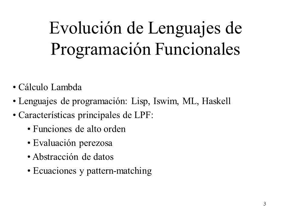 3 Evolución de Lenguajes de Programación Funcionales Cálculo Lambda Lenguajes de programación: Lisp, Iswim, ML, Haskell Características principales de LPF: Funciones de alto orden Evaluación perezosa Abstracción de datos Ecuaciones y pattern-matching