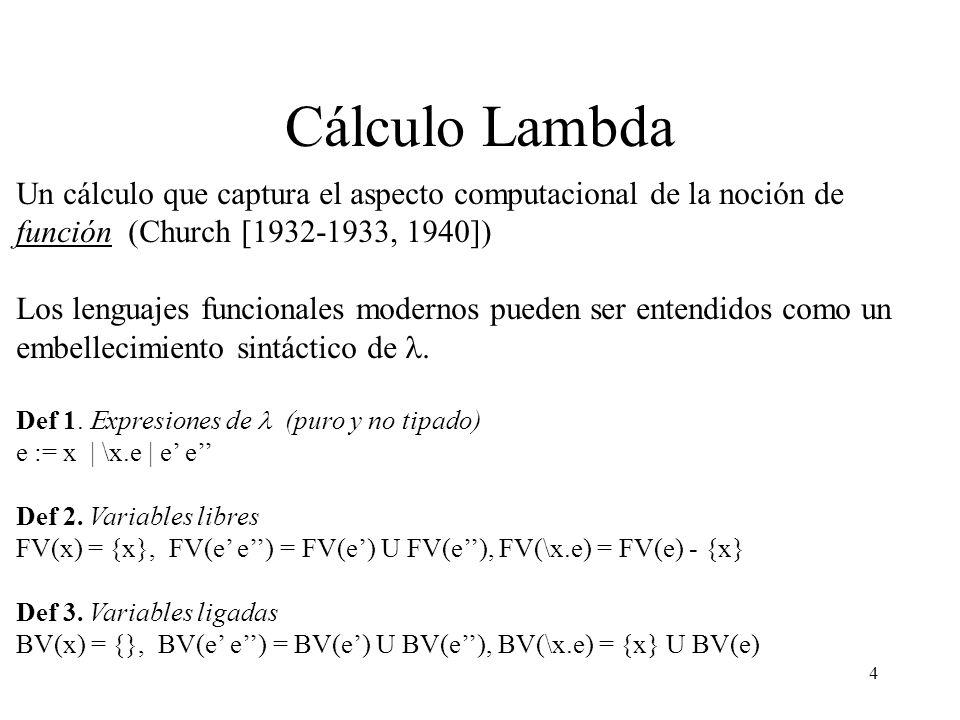 4 Cálculo Lambda Un cálculo que captura el aspecto computacional de la noción de función (Church [1932-1933, 1940]) Los lenguajes funcionales modernos pueden ser entendidos como un embellecimiento sintáctico de Def 1.