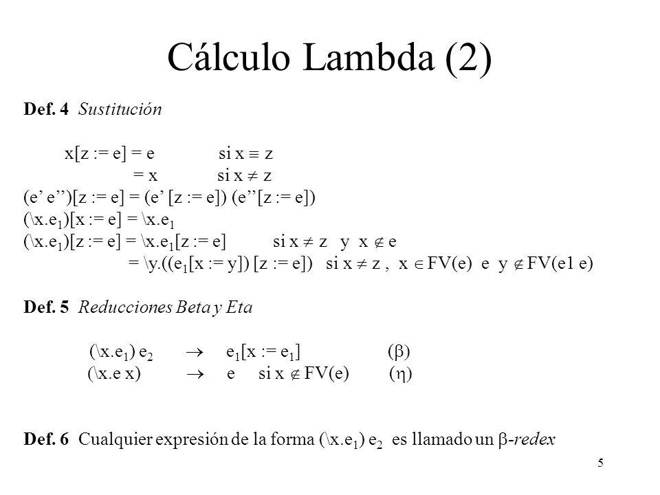 5 Cálculo Lambda (2) Def. 4 Sustitución x[z := e] = e si x z = x si x z (e e)[z := e] = (e [z := e]) (e[z := e]) (\x.e 1 )[x := e] = \x.e 1 (\x.e 1 )[