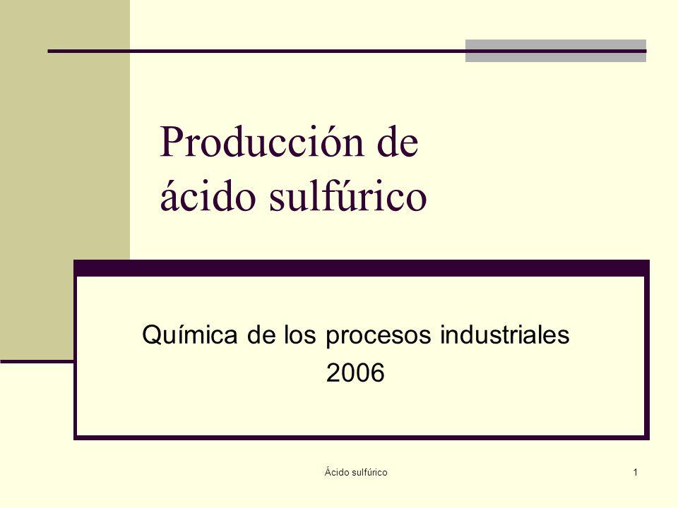Ácido sulfúrico1 Producción de ácido sulfúrico Química de los procesos industriales 2006