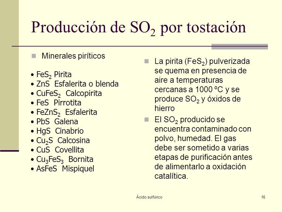 Ácido sulfúrico16 Producción de SO 2 por tostación Minerales piríticos La pirita (FeS 2 ) pulverizada se quema en presencia de aire a temperaturas cer
