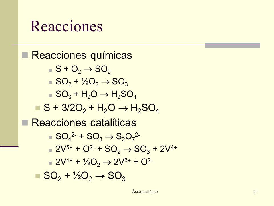 Ácido sulfúrico23 Reacciones Reacciones químicas S + O 2 SO 2 SO 2 + ½O 2 SO 3 SO 3 + H 2 O H 2 SO 4 S + 3/2O 2 + H 2 O H 2 SO 4 Reacciones catalítica