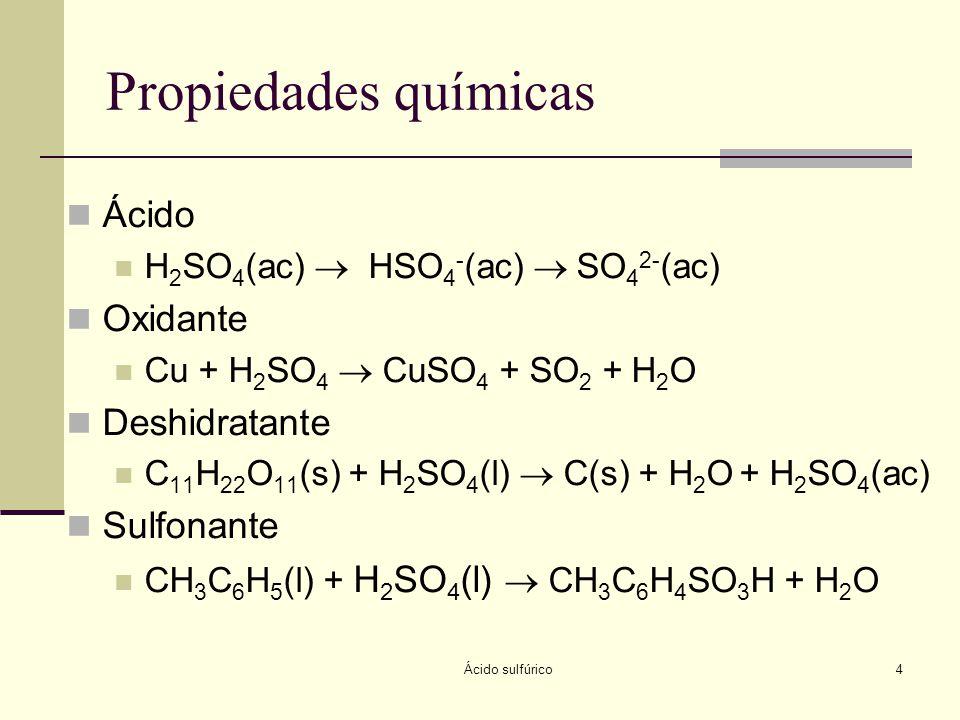 Ácido sulfúrico4 Propiedades químicas Ácido H 2 SO 4 (ac) HSO 4 - (ac) SO 4 2- (ac) Oxidante Cu + H 2 SO 4 CuSO 4 + SO 2 + H 2 O Deshidratante C 11 H