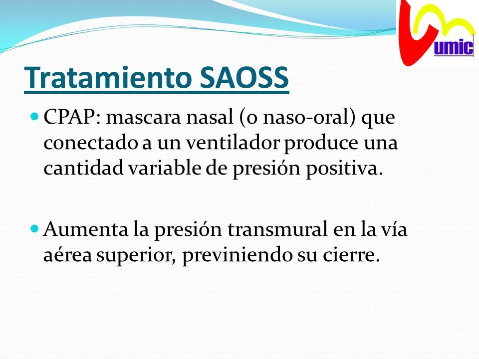 Tratamiento SAOSS CPAP: mascara nasal (o naso-oral) que conectado a un ventilador produce una cantidad variable de presión positiva. Aumenta la presió