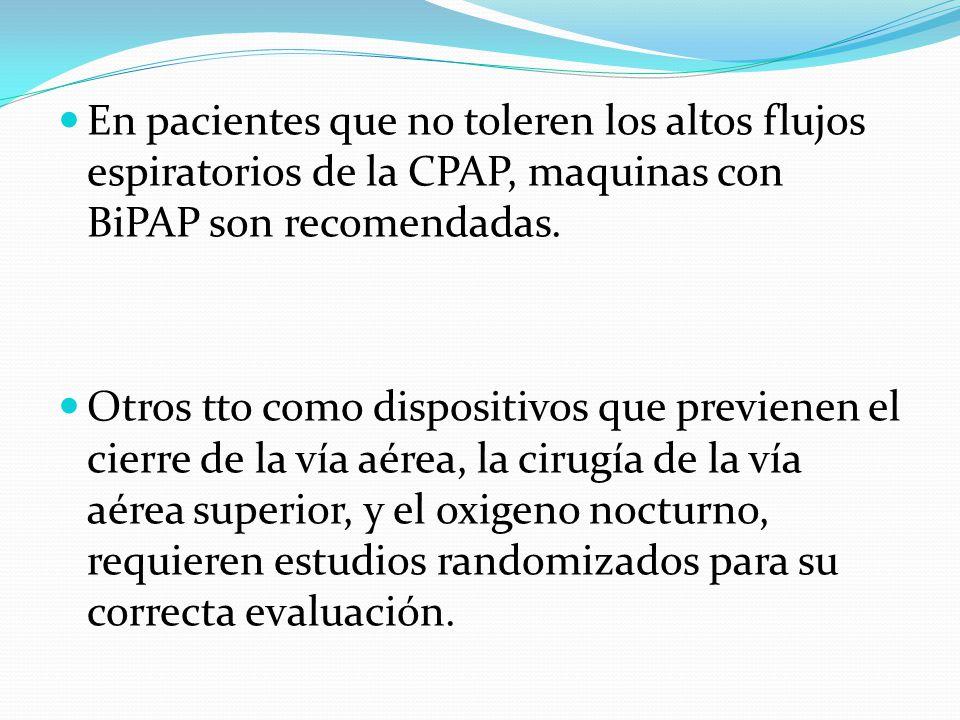 En pacientes que no toleren los altos flujos espiratorios de la CPAP, maquinas con BiPAP son recomendadas. Otros tto como dispositivos que previenen e
