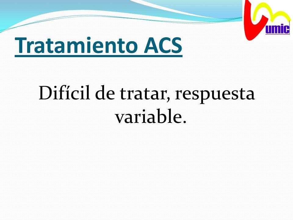 Tratamiento ACS Difícil de tratar, respuesta variable.