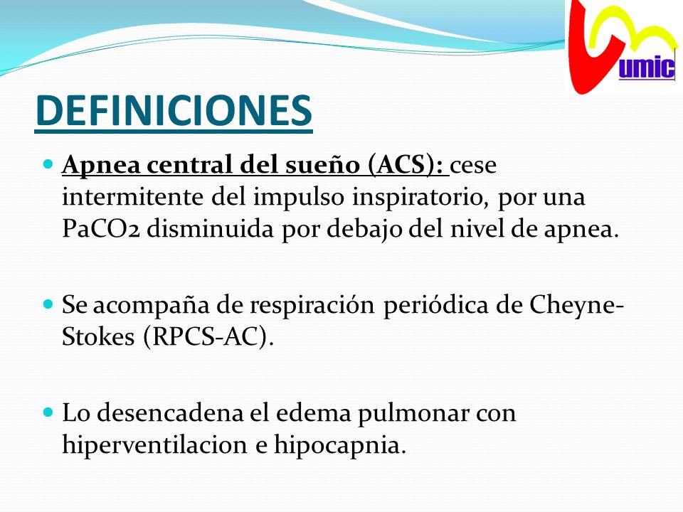 DEFINICIONES Apnea central del sueño (ACS): cese intermitente del impulso inspiratorio, por una PaCO2 disminuida por debajo del nivel de apnea. Se aco