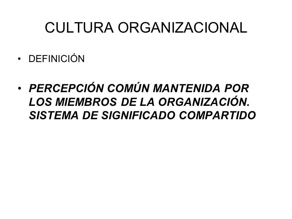 CULTURA ORGANIZACIONAL DEFINICIÓN PERCEPCIÓN COMÚN MANTENIDA POR LOS MIEMBROS DE LA ORGANIZACIÓN. SISTEMA DE SIGNIFICADO COMPARTIDO