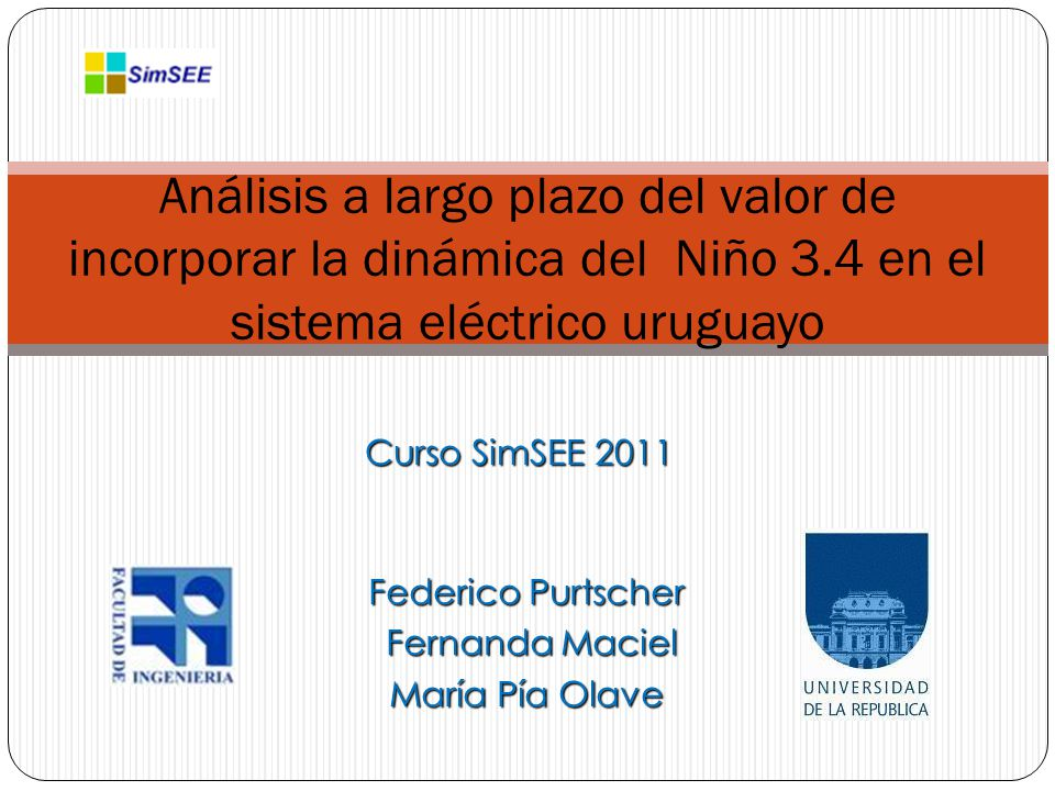 Curso SimSEE 2011 Análisis a largo plazo del valor de incorporar la dinámica del Niño 3.4 en el sistema eléctrico uruguayo Federico Purtscher Fernanda Maciel Fernanda Maciel María Pía Olave