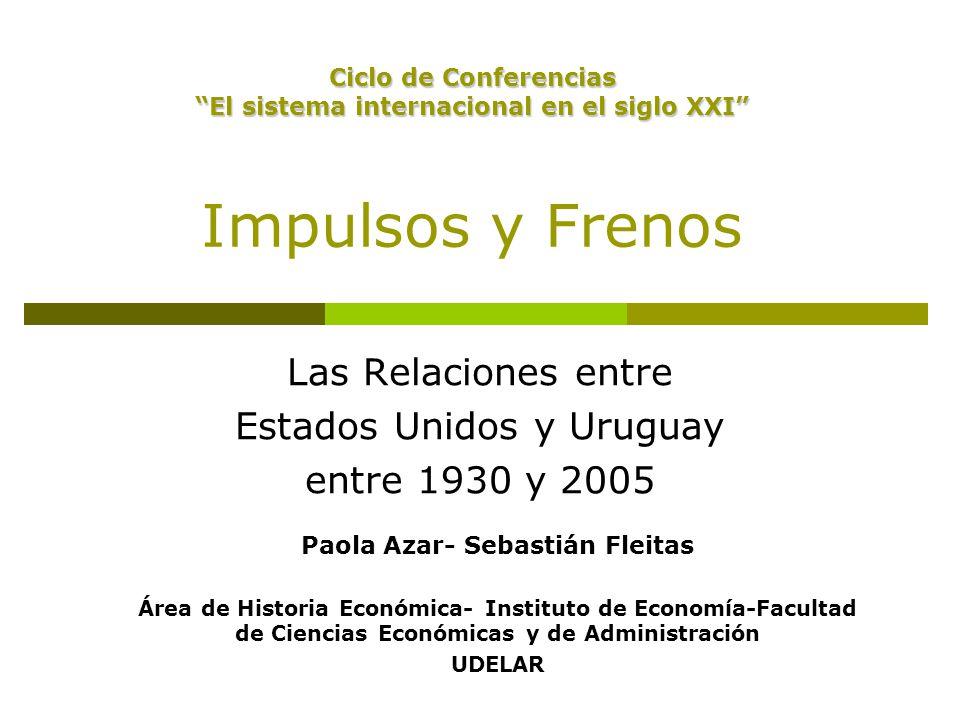 Impulsos y Frenos Las Relaciones entre Estados Unidos y Uruguay entre 1930 y 2005 Paola Azar- Sebastián Fleitas Área de Historia Económica- Instituto