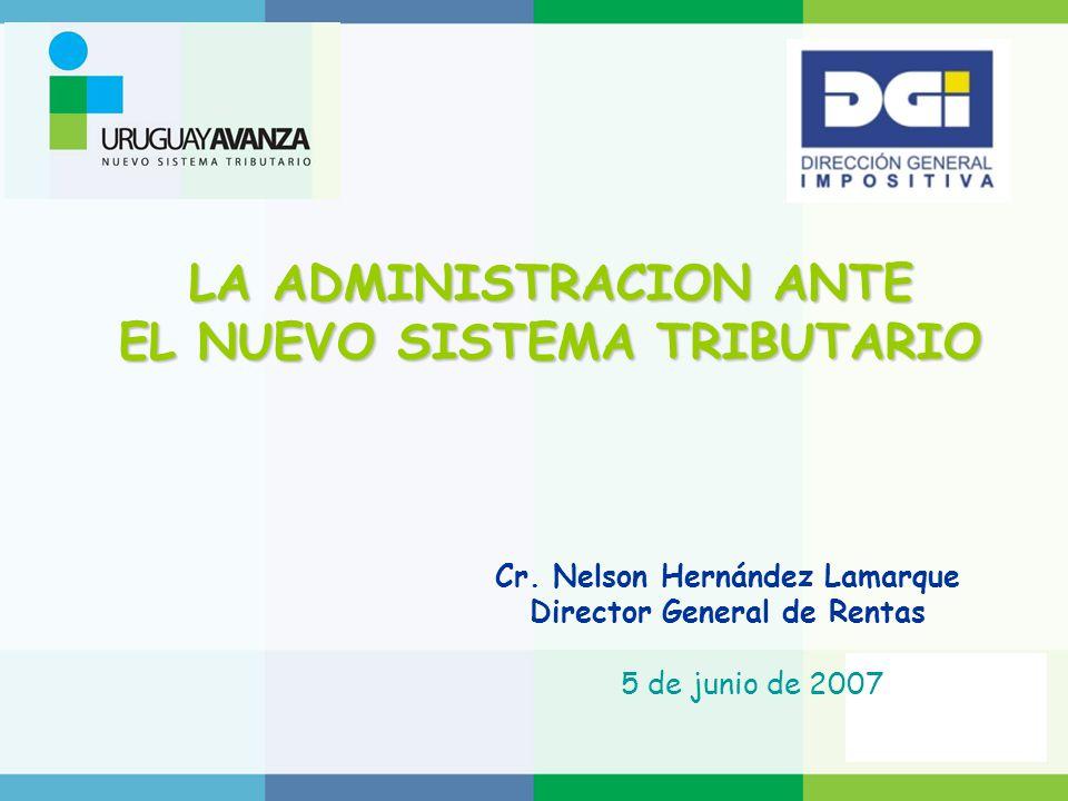 LA ADMINISTRACION ANTE EL NUEVO SISTEMA TRIBUTARIO Cr. Nelson Hernández Lamarque Director General de Rentas 5 de junio de 2007