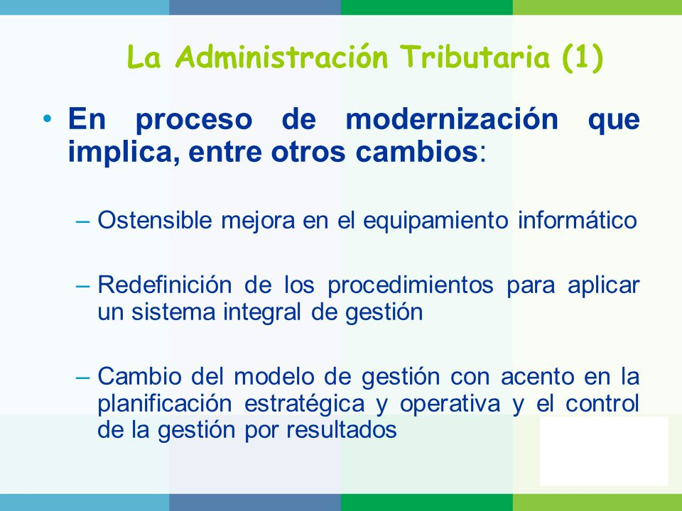 La Administración Tributaria (1) En proceso de modernización que implica, entre otros cambios: –Ostensible mejora en el equipamiento informático –Redefinición de los procedimientos para aplicar un sistema integral de gestión –Cambio del modelo de gestión con acento en la planificación estratégica y operativa y el control de la gestión por resultados