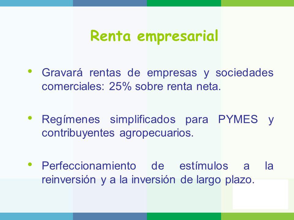 Renta empresarial Gravará rentas de empresas y sociedades comerciales: 25% sobre renta neta. Regímenes simplificados para PYMES y contribuyentes agrop
