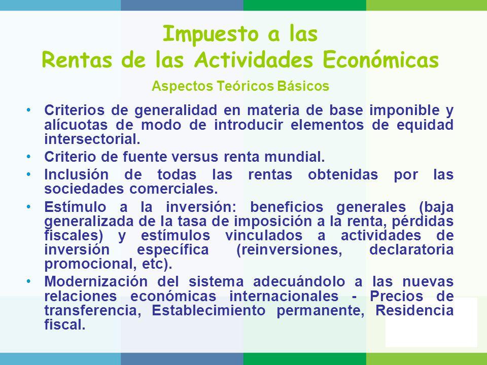 Impuesto a las Rentas de las Actividades Económicas Aspectos Teóricos Básicos Criterios de generalidad en materia de base imponible y alícuotas de modo de introducir elementos de equidad intersectorial.