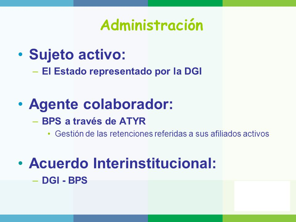 Administración Sujeto activo: –El Estado representado por la DGI Agente colaborador: –BPS a través de ATYR Gestión de las retenciones referidas a sus afiliados activos Acuerdo Interinstitucional: –DGI - BPS