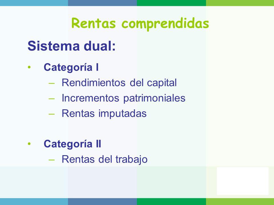 Rentas comprendidas Sistema dual: Categoría I –Rendimientos del capital –Incrementos patrimoniales –Rentas imputadas Categoría II –Rentas del trabajo