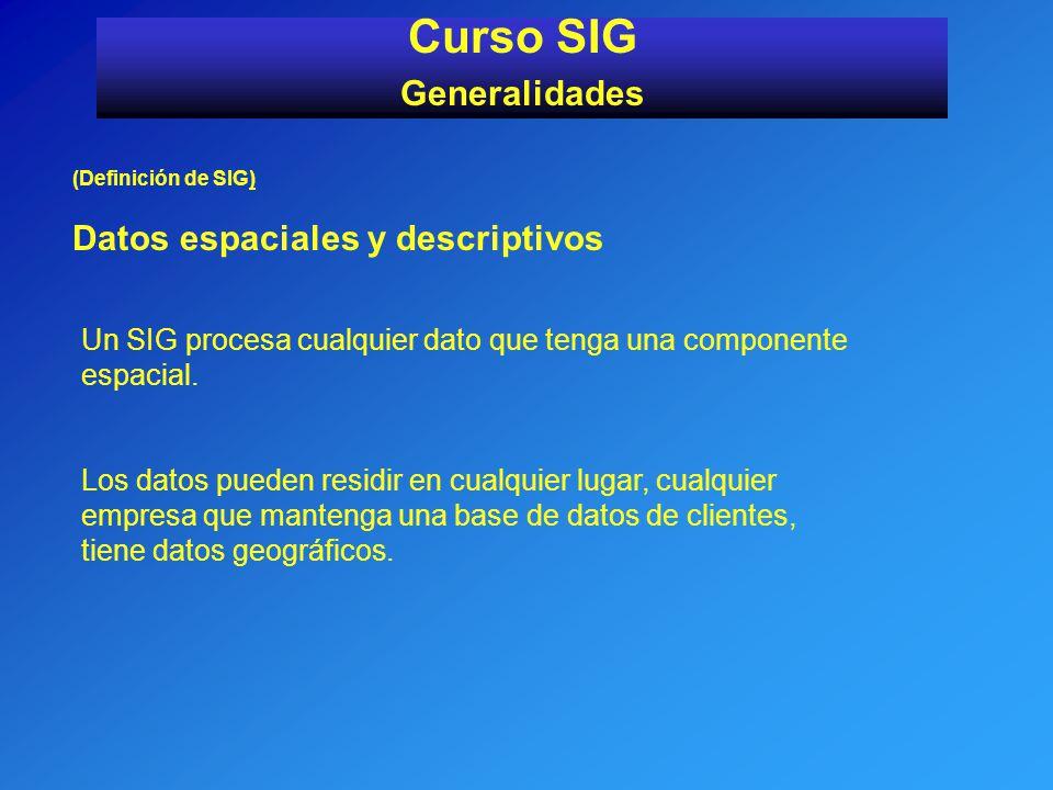 (Definición de SIG) Datos espaciales y descriptivos Curso SIG Generalidades Un SIG procesa cualquier dato que tenga una componente espacial. Los datos