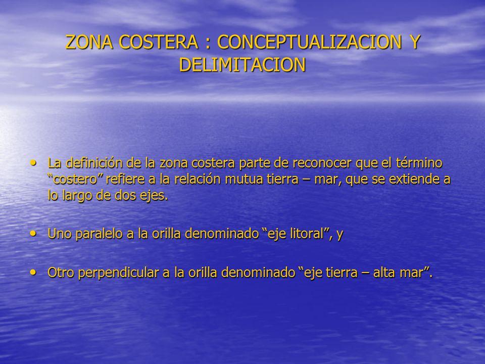 ZONA COSTERA : CONCEPTUALIZACION Y DELIMITACION La definición de la zona costera parte de reconocer que el término costero refiere a la relación mutua tierra – mar, que se extiende a lo largo de dos ejes.