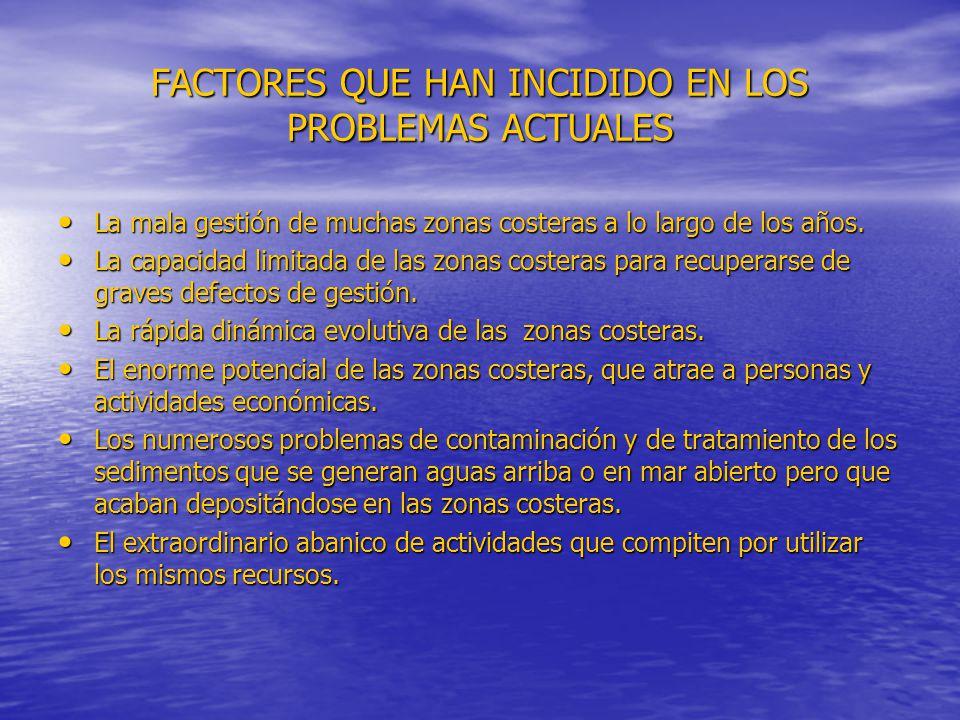FACTORES QUE HAN INCIDIDO EN LOS PROBLEMAS ACTUALES La mala gestión de muchas zonas costeras a lo largo de los años. La mala gestión de muchas zonas c