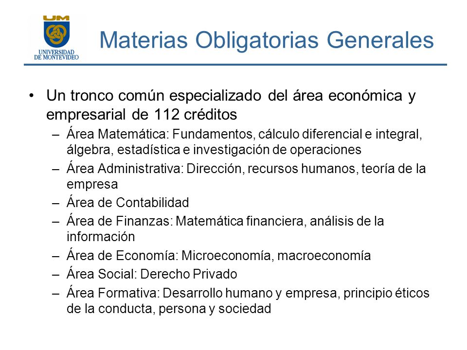 Materias Obligatorias Generales Un tronco común especializado del área económica y empresarial de 112 créditos –Área Matemática: Fundamentos, cálculo