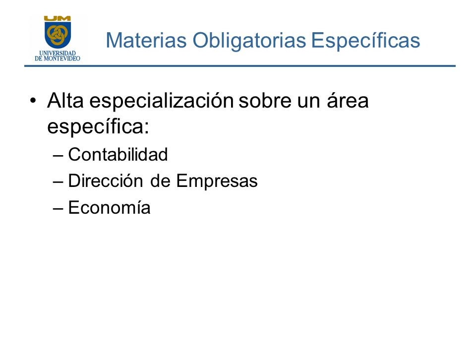 Materias Obligatorias Específicas Alta especialización sobre un área específica: –Contabilidad –Dirección de Empresas –Economía
