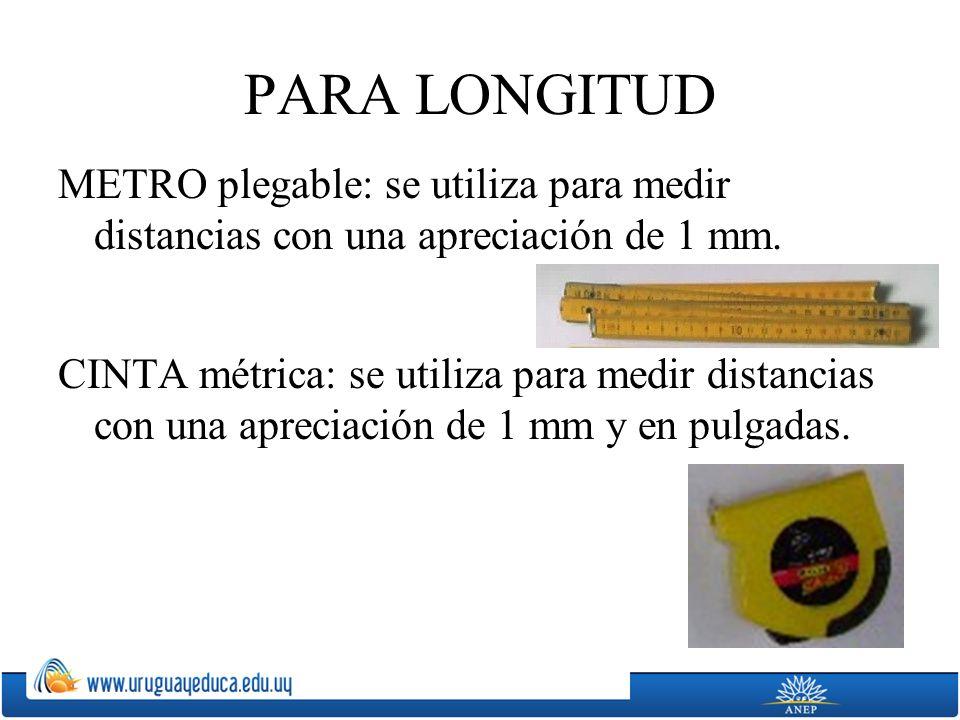 PARA LONGITUD METRO plegable: se utiliza para medir distancias con una apreciación de 1 mm. CINTA métrica: se utiliza para medir distancias con una ap