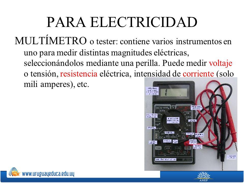 PARA ELECTRICIDAD MULTÍMETRO o tester: contiene varios instrumentos en uno para medir distintas magnitudes eléctricas, seleccionándolos mediante una p