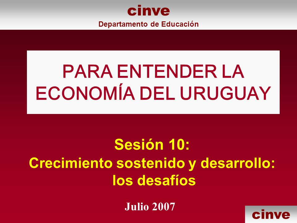 cinve PARA ENTENDER LA ECONOMÍA DEL URUGUAY Julio 2007 cinve Departamento de Educación Sesión 10: Crecimiento sostenido y desarrollo: los desafíos