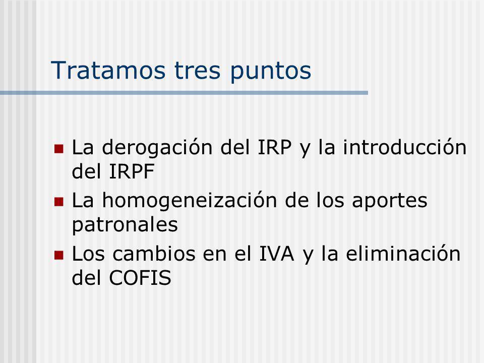 Tratamos tres puntos La derogación del IRP y la introducción del IRPF La homogeneización de los aportes patronales Los cambios en el IVA y la eliminación del COFIS