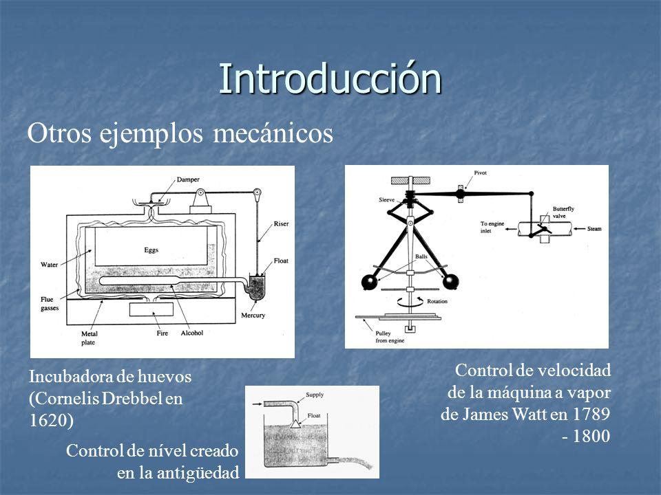 Introducción Otros ejemplos mecánicos Incubadora de huevos (Cornelis Drebbel en 1620) Control de velocidad de la máquina a vapor de James Watt en 1789 - 1800 Control de nível creado en la antigüedad